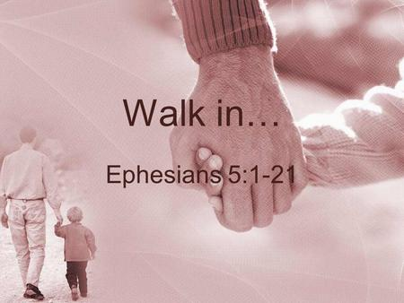 Walk in… Ephesians 5:1-21. Walk in… Love, Eph. 5:1-2Love, Eph. 5:1-2 –Imitate Christ in sacrifice and purity to please God and be accepted Light, Eph.