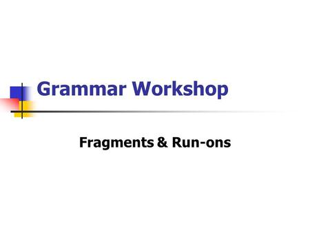 Grammar Workshop Fragments & Run-ons. Avoid fragments! A sentence must have a subject and a verb and be a complete thought! Otherwise, it's a fragment.