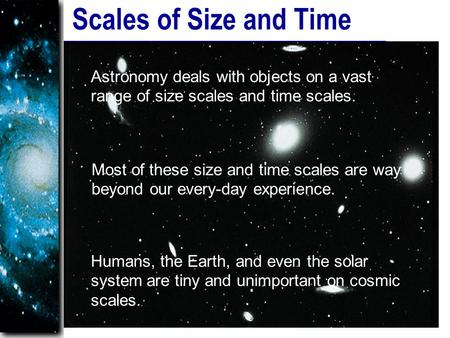 Scales of Size and Time Astronomy deals with objects on a vast range of size scales and time scales. Most of these size and time scales are way beyond.