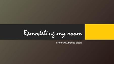 Remodeling my room From cluttered to clean. My main goals of remodeling my room were… 1.Having a color coordinated theme 2.Organizing all my cluttered.