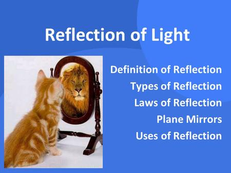 Reflection of Light Definition of Reflection Types of Reflection Laws of Reflection Plane Mirrors Uses of Reflection.