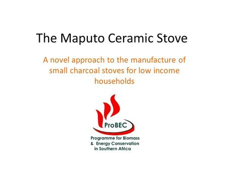 The Maputo Ceramic Stove A novel approach to the manufacture of small charcoal stoves for low income households.