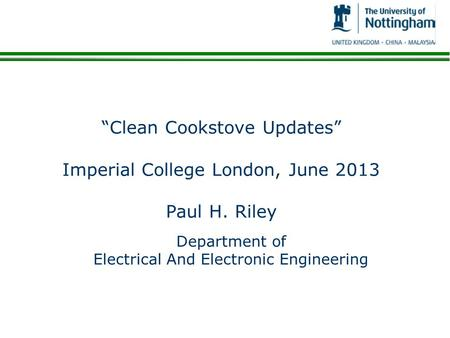 """Clean Cookstove Updates"" Imperial College London, June 2013 Paul H. Riley Department of Electrical And Electronic Engineering."