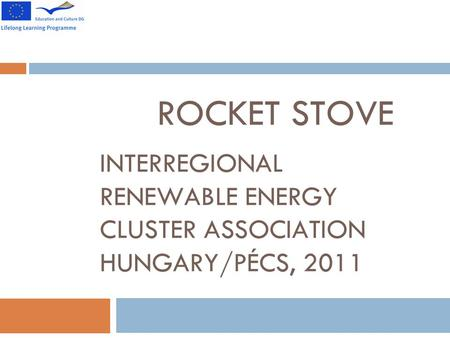 ROCKET STOVE INTERREGIONAL RENEWABLE ENERGY CLUSTER ASSOCIATION HUNGARY/PÉCS, 2011.