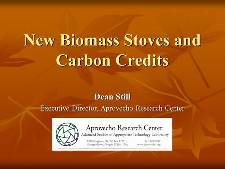New Biomass Stoves and Carbon Credits Dean Still Executive Director, Aprovecho Research Center.