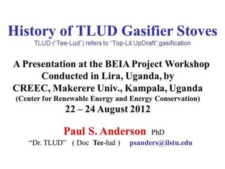 "History of TLUD Gasifier Stoves TLUD (""Tee-Lud"") refers to ""Top-Lit UpDraft"" gasification A Presentation at the BEIA Project Workshop Conducted in Lira,"
