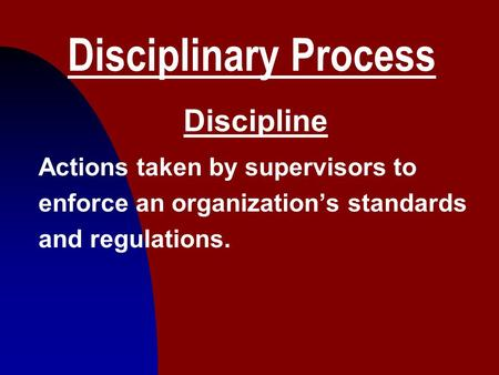 1 Disciplinary Process Discipline Actions taken by supervisors to enforce an organization's standards and regulations.