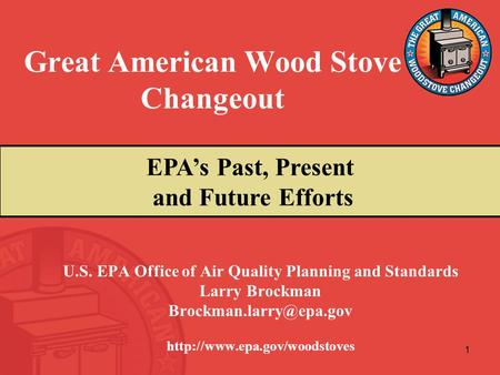 1 Great American Wood Stove Changeout U.S. EPA Office of Air Quality Planning and Standards Larry Brockman