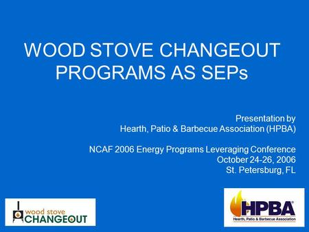 WOOD STOVE CHANGEOUT PROGRAMS AS SEPs Presentation by Hearth, Patio & Barbecue Association (HPBA) NCAF 2006 Energy Programs Leveraging Conference October.