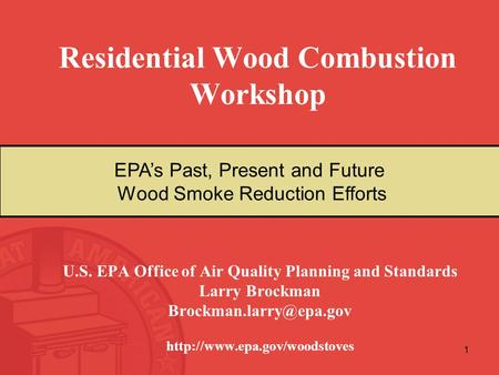 1 Residential Wood Combustion Workshop U.S. EPA Office of Air Quality Planning and Standards Larry Brockman