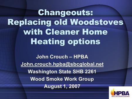 Changeouts: Replacing old Woodstoves with Cleaner Home Heating options John Crouch – HPBA Washington State SHB 2261 Wood.