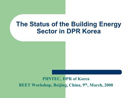 The Status of the Building Energy Sector in DPR Korea PIINTEC, DPR of Korea BEET Workshop, Beijing, China, 9 th, March, 2008.