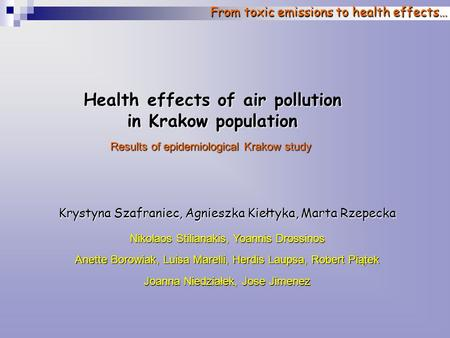 From toxic emissions to health effects… Health effects of air pollution in Krakow population Results of epidemiological Krakow study Krystyna Szafraniec,