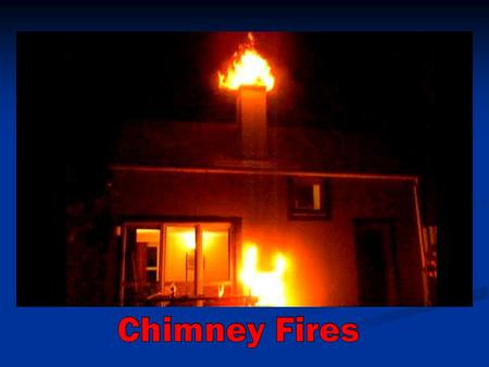 Chimney Fires Burns Explosively Burns Explosively Noisy, low rumble Noisy, low rumble Very high temps Very high temps Pyrolysis Pyrolysis Cracks in flue.