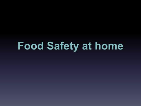 Food Safety at home. Objectives Understand basic information about preparing foods at home.