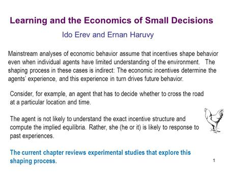 1 Learning and the Economics of Small Decisions Ido Erev and Ernan Haruvy Mainstream analyses of economic behavior assume that incentives shape behavior.