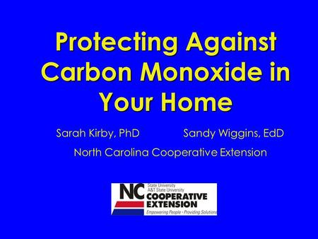 Protecting Against Carbon Monoxide in Your Home Sarah Kirby, PhDSandy Wiggins, EdD North Carolina Cooperative Extension.