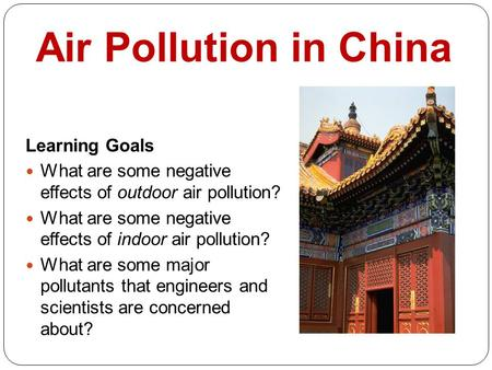 Air Pollution in China Learning Goals What are some negative effects of outdoor air pollution? What are some negative effects of indoor air pollution?