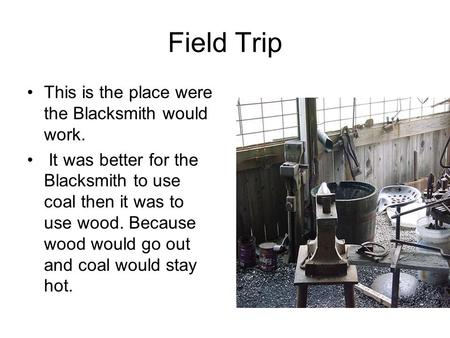 Field Trip This is the place were the Blacksmith would work. It was better for the Blacksmith to use coal then it was to use wood. Because wood would go.