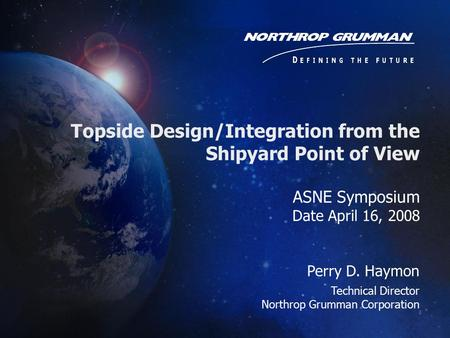 ASNE Symposium Date April 16, 2008 Perry D. Haymon Technical Director Northrop Grumman Corporation Topside Design/Integration from the Shipyard Point of.