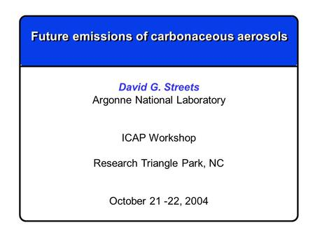Future emissions of carbonaceous aerosols David G. Streets Argonne National Laboratory ICAP Workshop Research Triangle Park, NC October 21 -22, 2004.