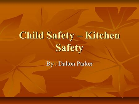 Child Safety – Kitchen Safety By : Dalton Parker.