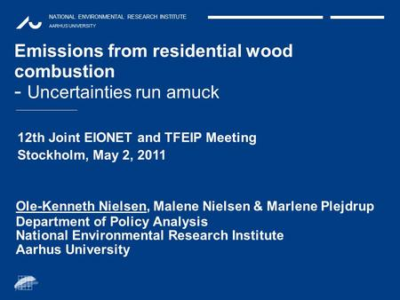 NATIONAL ENVIRONMENTAL RESEARCH INSTITUTE AARHUS UNIVERSITY Emissions from residential wood combustion - Uncertainties run amuck Ole-Kenneth Nielsen, Malene.