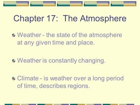 Chapter 17: The Atmosphere Weather - the state of the atmosphere at any given time and place. Weather is constantly changing. Climate - is weather over.