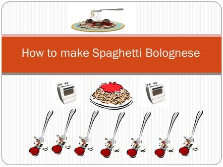 How to make Spaghetti Bolognese. What you will need A sauce pan A boiling pot Wooden spoon x 2 Tomato sauce(not the one you put on your chips) Spaghetti.