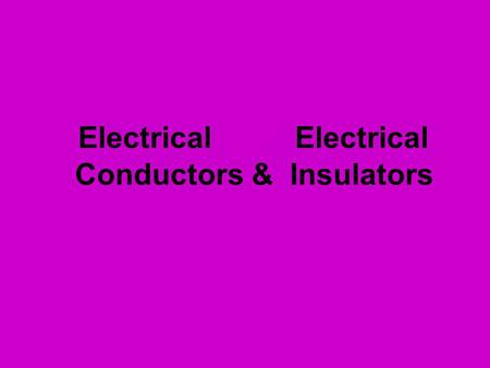 Electrical Electrical Conductors & Insulators. Electrical Conductors Objects that allow electrical charge to flow easily.