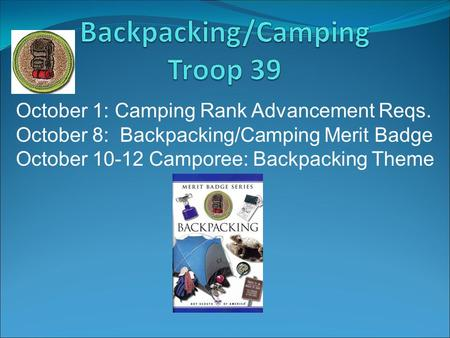 October 1: Camping Rank Advancement Reqs. October 8: Backpacking/Camping Merit Badge October 10-12 Camporee: Backpacking Theme.