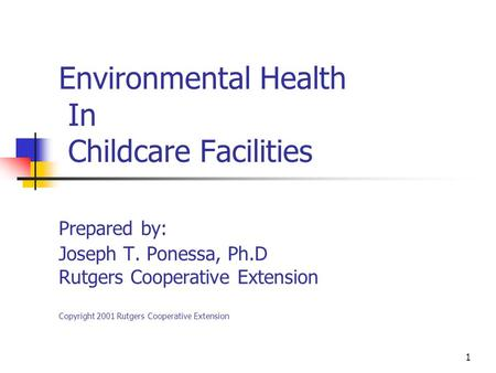 1 Environmental Health In Childcare Facilities Prepared by: Joseph T. Ponessa, Ph.D Rutgers Cooperative Extension Copyright 2001 Rutgers Cooperative Extension.