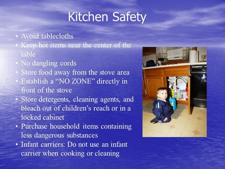 "Kitchen Safety Avoid tablecloths Keep hot items near the center of the table No dangling cords Store food away from the stove area Establish a ""NO ZONE"""