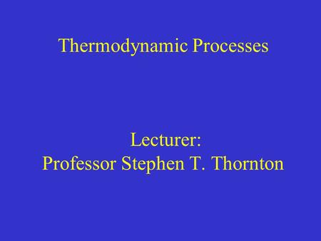 Thermodynamic Processes Lecturer: Professor Stephen T. Thornton.