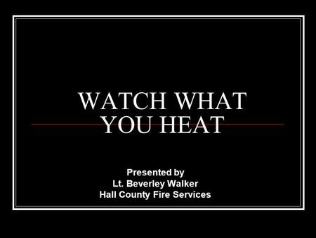 WATCH WHAT YOU HEAT Presented by Lt. Beverley Walker Hall County Fire Services.