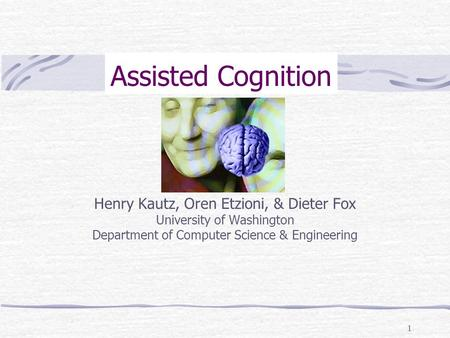 1 Assisted Cognition Henry Kautz, Oren Etzioni, & Dieter Fox University of Washington Department of Computer Science & Engineering.