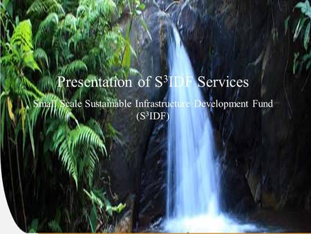 1 Presentation of S 3 IDF Services Small Scale Sustainable Infrastructure Development Fund (S 3 IDF)