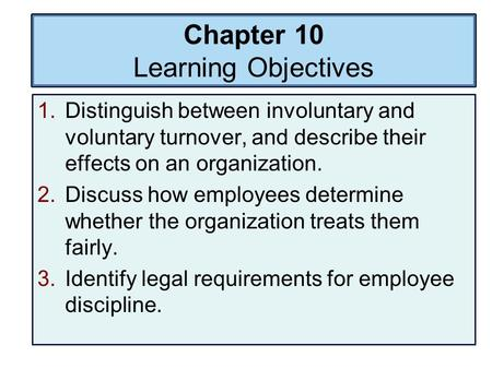 Chapter 10 Learning Objectives 1.Distinguish between involuntary and voluntary turnover, and describe their effects on an organization. 2.Discuss how employees.
