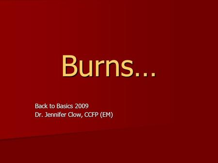 Burns… Back to Basics 2009 Dr. Jennifer Clow, CCFP (EM)