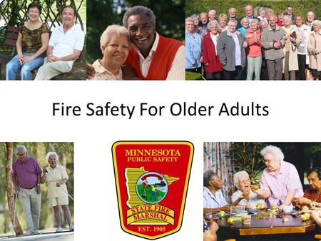 Fire Safety For Older Adults. Older people are at special risk for death and injury from fires. To protect yourself and those you care about, follow these.