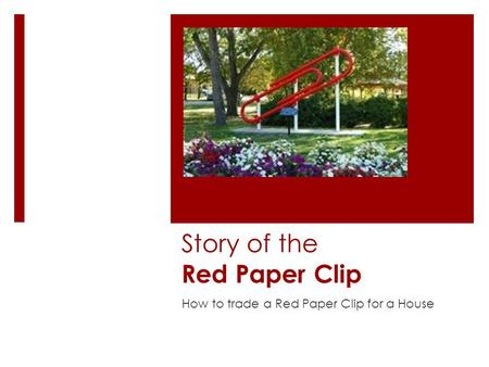 Story of the Red Paper Clip How to trade a Red Paper Clip for a House.