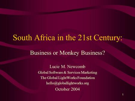 1 South Africa in the 21st Century: Business or Monkey Business? Lucie M. Newcomb Global Software & Services Marketing The Global LightWorks Foundation.