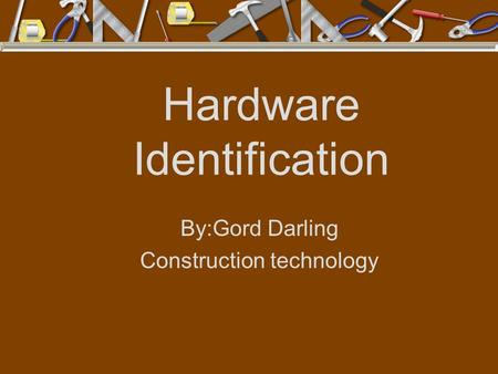 Hardware Identification By:Gord Darling Construction technology.