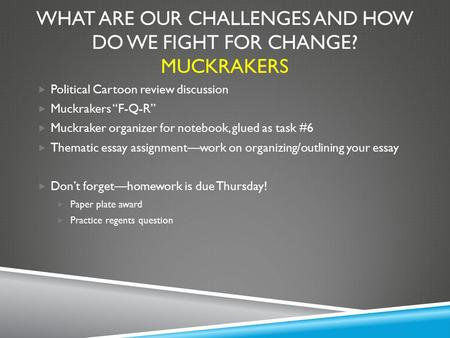 "WHAT ARE OUR CHALLENGES AND HOW DO WE FIGHT FOR CHANGE? MUCKRAKERS  Political Cartoon review discussion  Muckrakers ""F-Q-R""  Muckraker organizer for."