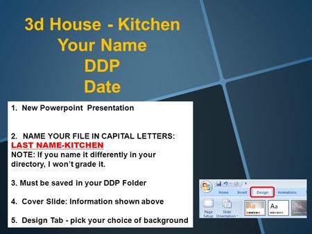3d House - Kitchen Your Name DDP Date 1. New Powerpoint Presentation 2.NAME YOUR FILE IN CAPITAL LETTERS: LAST NAME-KITCHEN NOTE: If you name it differently.