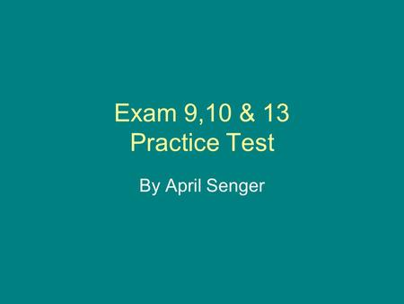 Exam 9,10 & 13 Practice Test By April Senger.