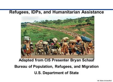 Refugees, IDPs, and Humanitarian Assistance Adapted from CIS Presenter Bryan Schaaf Bureau of Population, Refugees, and Migration U.S. Department of State.