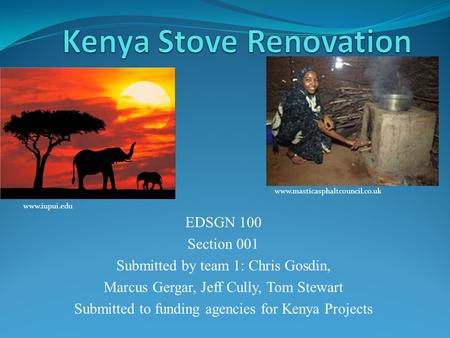 EDSGN 100 Section 001 Submitted by team 1: Chris Gosdin, Marcus Gergar, Jeff Cully, Tom Stewart Submitted to funding agencies for Kenya Projects www.iupui.edu.