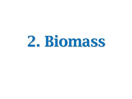 2. Biomass. Biomass Biomass can be defined as any material that is derived from the biological processes. – Plants – Trees – Crops – Animal dung,etc Biomass.