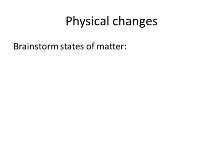 Physical changes Brainstorm states of matter:.
